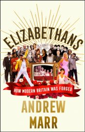 Elizabethans : How Modern Britain Was Forged