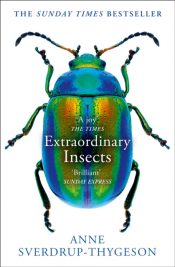 Extraordinary Insects : Weird. Wonderful. Indispensable. the Ones Who Run Our World.