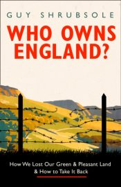Who Owns England? : How We Lost Our Green and Pleasant Land, and How to Take it Back
