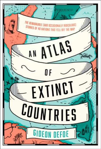 An Atlas of Extinct Countries : The Remarkable (and Occasionally Ridiculous) Stories of 48 Nations That Fell off the Map