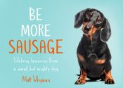 Be More Sausage : Lifelong Lessons from a Small but Mighty Dog