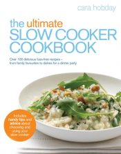 The Ultimate Slow Cooker Cookbook : Over 100 delicious, fuss-free recipes - from family favourites to dishes for a dinner party