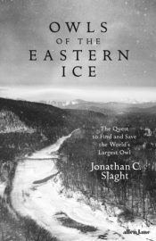 Owls of the Eastern Ice : The Quest to Find and Save the World's Largest Owl