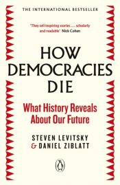 How Democracies Die : The International Bestseller: What History Reveals About Our Future
