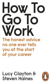 How to Go to Work : The Honest Advice No One Ever Tells You at the Start of Your Career