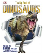 The Big Book of Dinosaurs : Discover the Biggest, Fastest, and Fiercest Dinosaurs