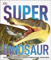 SuperDinosaur : The Biggest, Fastest, Coolest Prehistoric Creatures