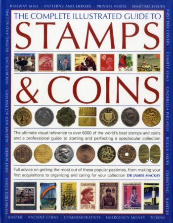 The Complete Illustrated Guide to Stamps and Coins : The Ultimate Visual Reference to Over 6000 of the World's Best Stamps and Coins and a Professional Guide to Starting and Perfecting a Spectacular C