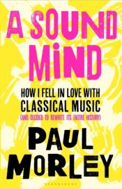 A Sound Mind : How I Fell in Love with Classical Music (and Decided to Rewrite its Entire History)