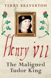Henry VII : The Maligned Tudor King