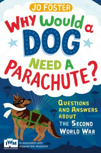 Why Would a Dog Need a Parachute? Questions and Answers About the Second World War : Published in Association with Imperial War Museums