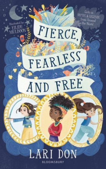 Fierce, Fearless and Free : Girls in myths and legends from around the world