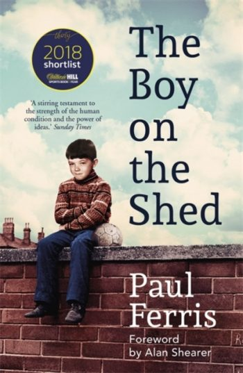 The Boy on the Shed:A remarkable sporting memoir with a foreword by Alan Shearer : Shortlisted for the William Hill Sports Book of the Year Award