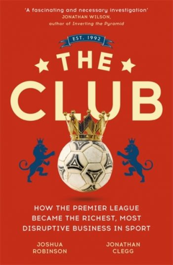 The Club : How the Premier League Became the Richest, Most Disruptive Business in Sport