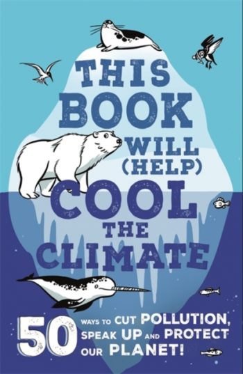 This Book Will (Help) Cool the Climate : 50 Ways to Cut Pollution, Speak Up and Protect Our Planet!