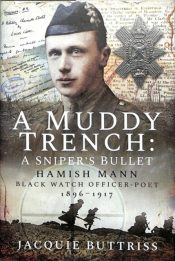 A Muddy Trench: A Sniper's Bullet : Hamish Mann, Black Watch, Officer-Poet, 1896-1917