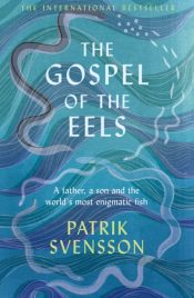 The Gospel of the Eels : A Father, a Son and the World's Most Enigmatic Fish