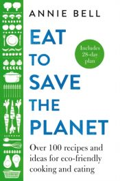 Eat to Save the Planet : Over 100 Recipes and Ideas for Eco-Friendly Cooking and Eating