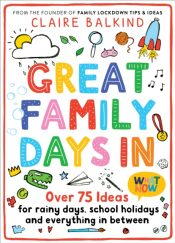 Great Family Days In : Over 75 Ideas for Rainy Days, School Holidays and Everything in Between
