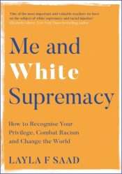 Me and White Supremacy : How to Recognise Your Privilege, Combat Racism and Change the World