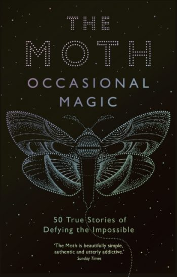 The Moth Presents: Occasional Magic : 50 True Stories of Defying the Impossible