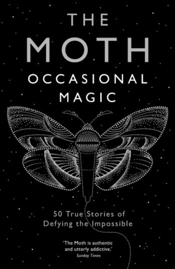 The Moth: Occasional Magic : 50 True Stories of Defying the Impossible