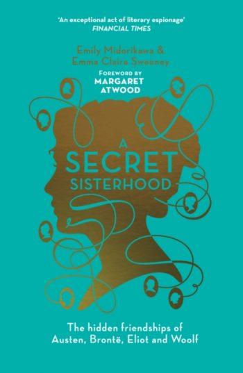 A Secret Sisterhood : The Hidden Friendships of Austen, Bronte, Eliot and Woolf