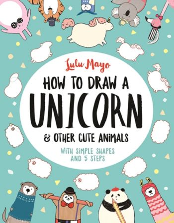 How to Draw a Unicorn and Other Cute Animals : With simple shapes and 5 steps