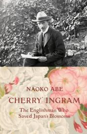'Cherry' Ingram : The Englishman Who Saved Japan's Blossoms