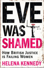 Eve Was Shamed : How British Justice is Failing Women
