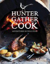 Hunter Gather Cook : Adventures in Wild Food