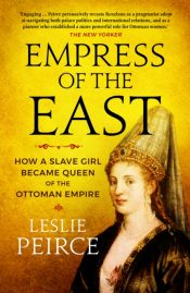 Empress of the East : How a Slave Girl Became Queen of the Ottoman Empire