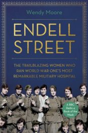 Endell Street : The Trailblazing Women who Ran World War One's Most Remarkable Military Hospital