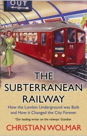 The Subterranean Railway : How the London Underground was Built and How it Changed the City Forever