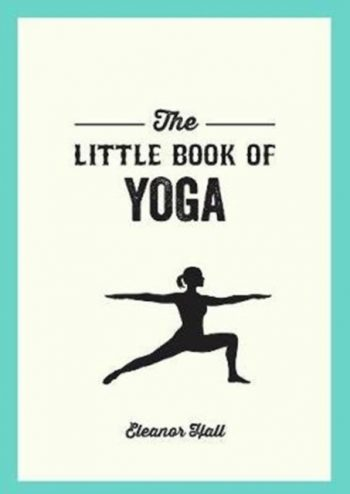 The Little Book of Yoga : Illustrated Poses to Strengthen Your Body, De-Stress and Improve Your Health