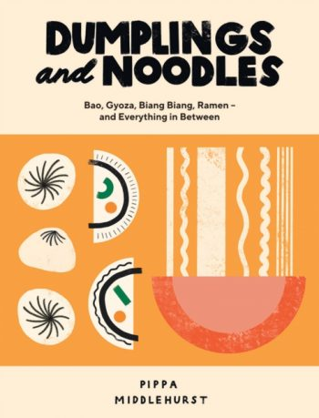 Dumplings and Noodles : Bao, Gyoza, Biang Biang, Ramen - and Everything in Between