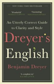 Dreyer's English: An Utterly Correct Guide to Clarity and Style : The UK Edition