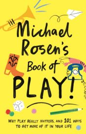 Michael Rosen's Book of Play : Why play really matters, and 101 ways to get more of it in your life