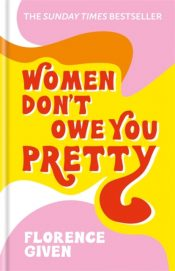 Women Don't Owe You Pretty : The debut book from Florence Given