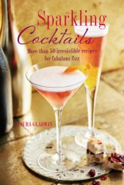 Sparkling Cocktails : More Than 50 Irresistible Recipes for Fabulous Fizz