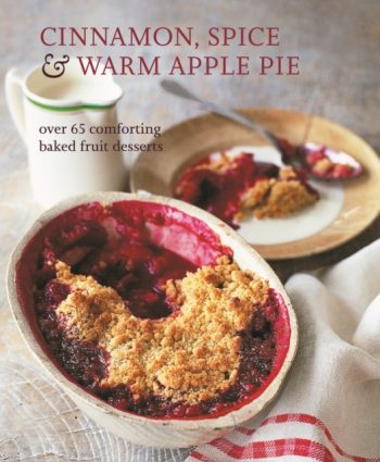Cinnamon, Spice & Warm Apple Pie : Over 65 Comforting Baked Fruit Desserts