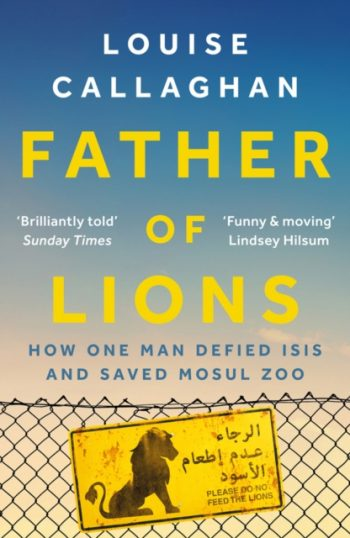 Father of Lions : How One Man Defied Isis and Saved Mosul Zoo