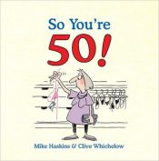 So You're 50 : The Age You Never Thought You'd Reach