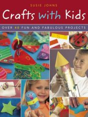 Crafts with Kids : Over 40 Fun and Fabulous Projects