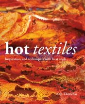 Hot Textiles : Inspiration and Techniques with Heat Tools