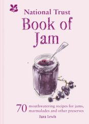 The National Trust Book of Jam : 70 mouthwatering recipes for jams, marmalades and other preserves