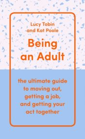 Being an Adult : the ultimate guide to moving out, getting a job, and getting your act together