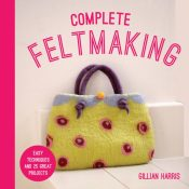 Complete Feltmaking : Easy techniques and 25 great projects