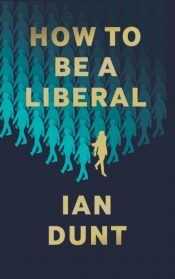 How To Be A Liberal : The Story of Liberalism and the Fight for its Life